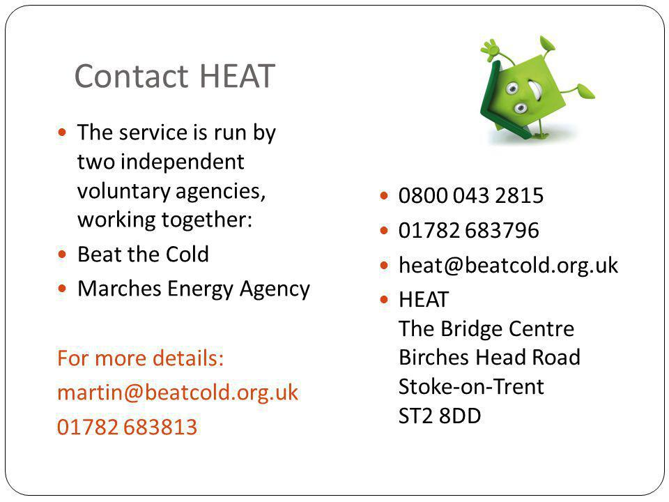 Contact HEAT 0800 043 2815 01782 683796 heat@beatcold.org.uk HEAT The Bridge Centre Birches Head Road Stoke-on-Trent ST2 8DD The service is run by two independent voluntary agencies, working together: Beat the Cold Marches Energy Agency For more details: martin@beatcold.org.uk 01782 683813