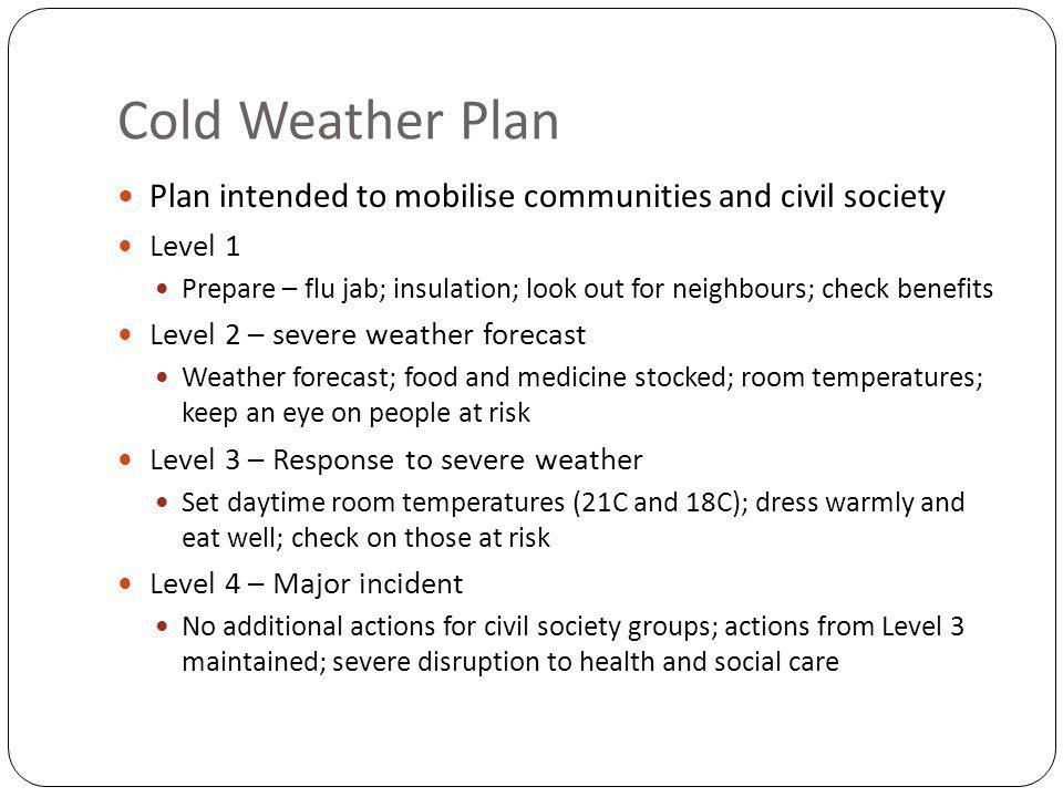 Cold Weather Plan Plan intended to mobilise communities and civil society Level 1 Prepare – flu jab; insulation; look out for neighbours; check benefits Level 2 – severe weather forecast Weather forecast; food and medicine stocked; room temperatures; keep an eye on people at risk Level 3 – Response to severe weather Set daytime room temperatures (21C and 18C); dress warmly and eat well; check on those at risk Level 4 – Major incident No additional actions for civil society groups; actions from Level 3 maintained; severe disruption to health and social care