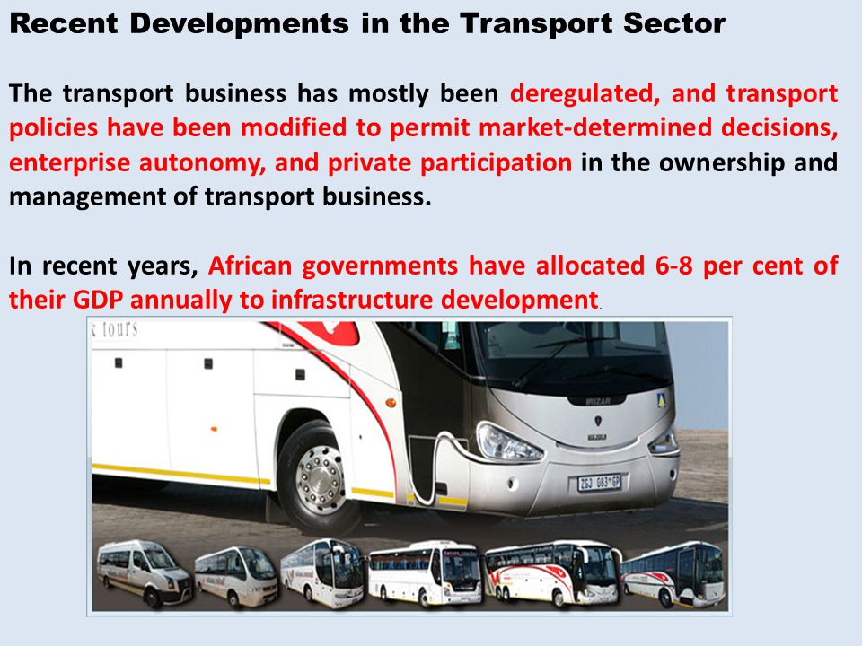 Recent Developments in the Transport Sector The transport business has mostly been deregulated, and transport policies have been modified to permit market-determined decisions, enterprise autonomy, and private participation in the ownership and management of transport business.