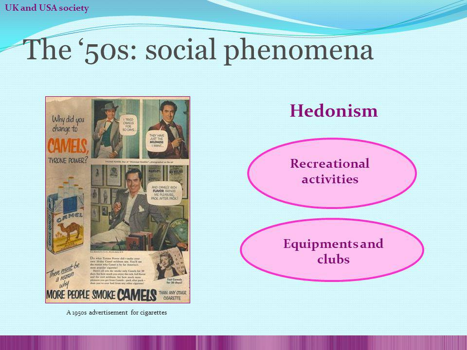The 50s: social phenomena Hedonism Equipments and clubs A 1950s advertisement for cigarettes UK and USA society Recreational activities