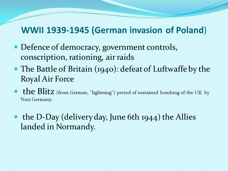 WWII 1939-1945 (German invasion of Poland) Defence of democracy, government controls, conscription, rationing, air raids The Battle of Britain (1940): defeat of Luftwaffe by the Royal Air Force the Blitz (from German, lightning ) period of sustained bombing of the UK by Nazi Germany.