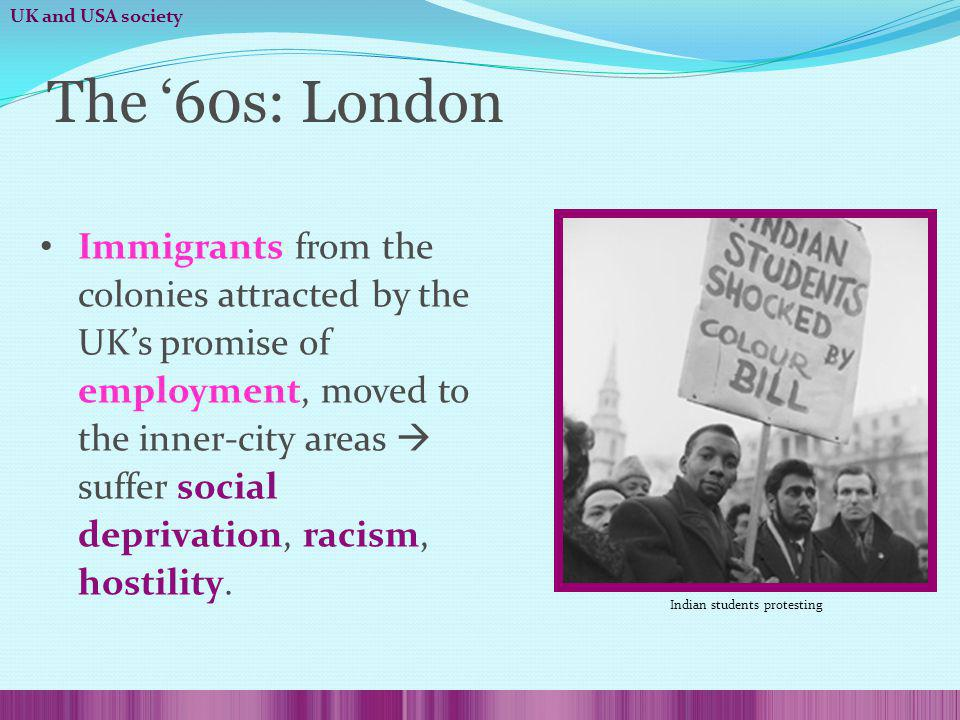 Immigrants from the colonies attracted by the UKs promise of employment, moved to the inner-city areas suffer social deprivation, racism, hostility.