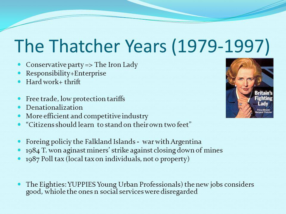 The Thatcher Years (1979-1997) Conservative party => The Iron Lady Responsibility+Enterprise Hard work+ thrift Free trade, low protection tariffs Denationalization More efficient and competitive industry Citizens should learn to stand on their own two feet Foreing policiy the Falkland Islands - war with Argentina 1984 T.