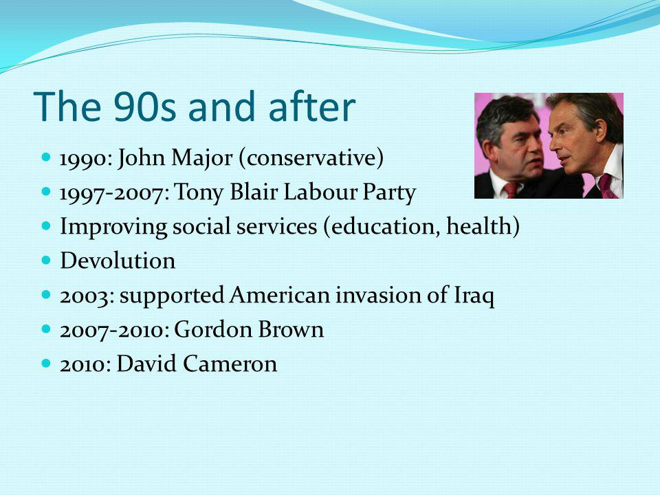 The 90s and after 1990: John Major (conservative) 1997-2007: Tony Blair Labour Party Improving social services (education, health) Devolution 2003: supported American invasion of Iraq 2007-2010: Gordon Brown 2010: David Cameron