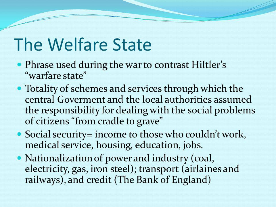 The Welfare State Phrase used during the war to contrast Hiltlers warfare state Totality of schemes and services through which the central Goverment and the local authorities assumed the responsibility for dealing with the social problems of citizens from cradle to grave Social security= income to those who couldnt work, medical service, housing, education, jobs.
