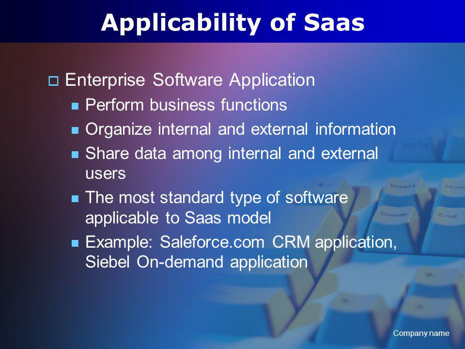 Company name Applicability of Saas Enterprise Software Application Perform business functions Organize internal and external information Share data among internal and external users The most standard type of software applicable to Saas model Example: Saleforce.com CRM application, Siebel On-demand application
