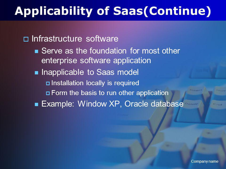 Company name Applicability of Saas(Continue) Infrastructure software Serve as the foundation for most other enterprise software application Inapplicable to Saas model Installation locally is required Form the basis to run other application Example: Window XP, Oracle database