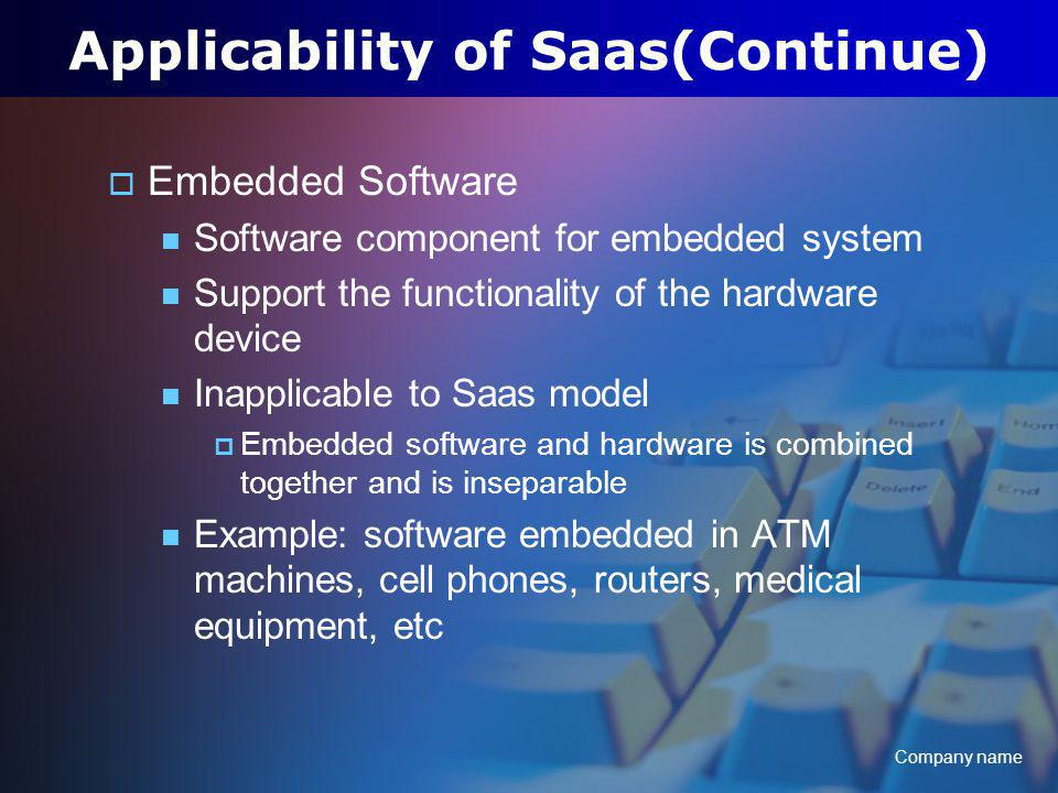 Company name Applicability of Saas(Continue) Embedded Software Software component for embedded system Support the functionality of the hardware device Inapplicable to Saas model Embedded software and hardware is combined together and is inseparable Example: software embedded in ATM machines, cell phones, routers, medical equipment, etc
