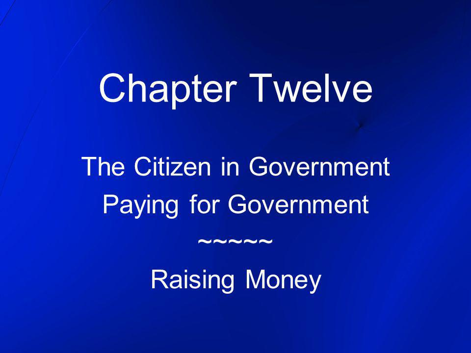 Chapter Twelve The Citizen in Government Paying for Government ~~~~~ Raising Money