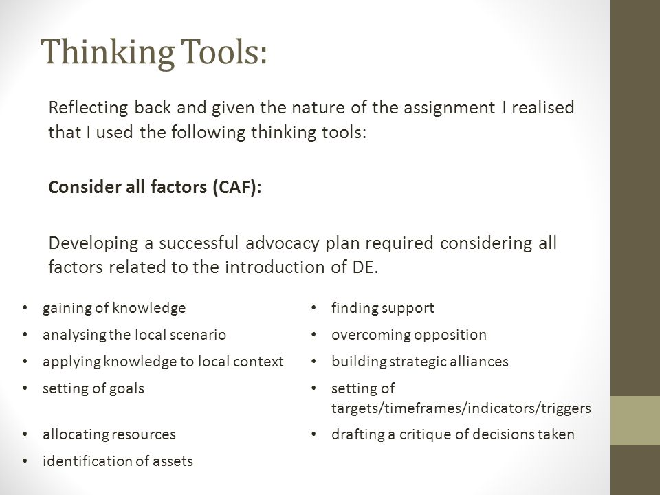Thinking Tools: Reflecting back and given the nature of the assignment I realised that I used the following thinking tools: Consider all factors (CAF): Developing a successful advocacy plan required considering all factors related to the introduction of DE.