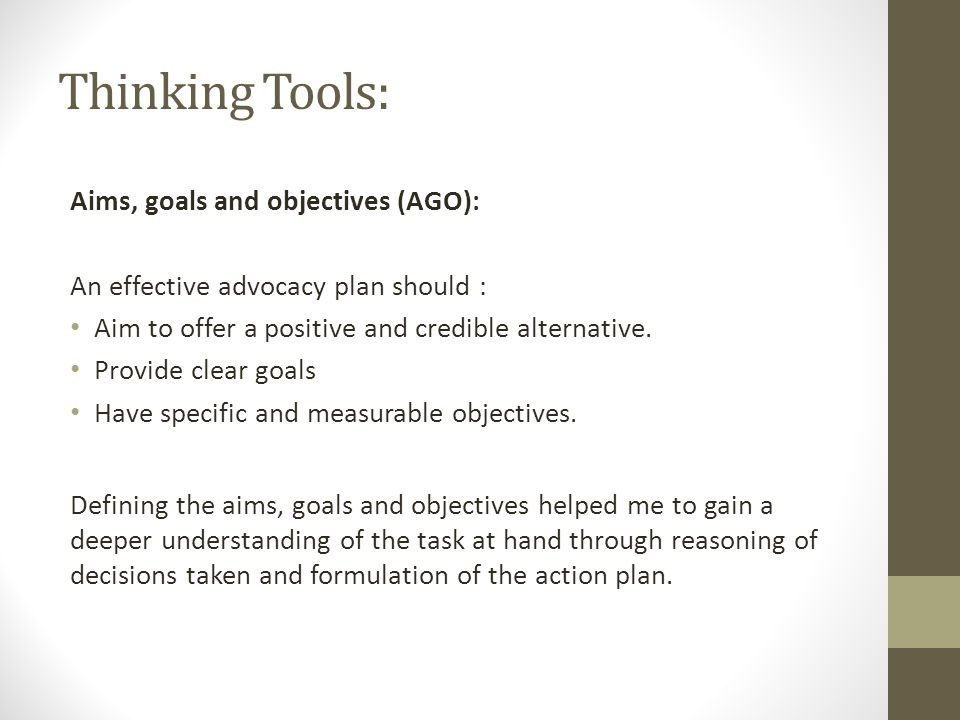 Thinking Tools: Aims, goals and objectives (AGO): An effective advocacy plan should : Aim to offer a positive and credible alternative.