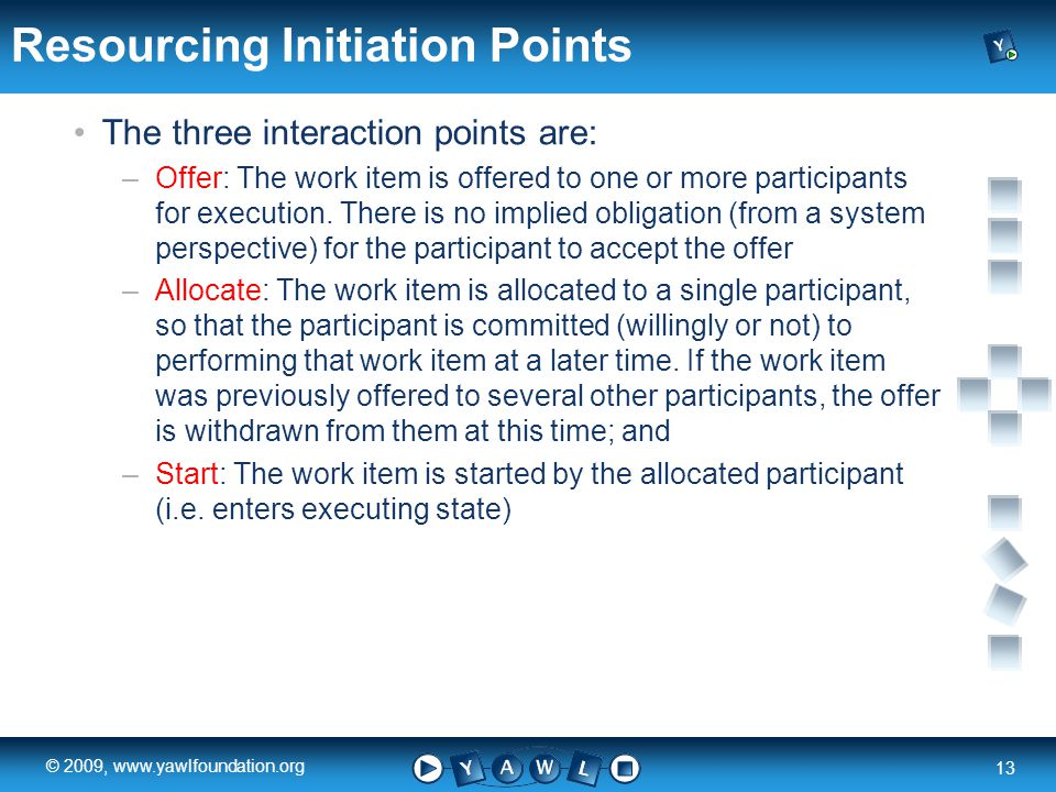 a university for the world real R 13 © 2009, www.yawlfoundation.org Resourcing Initiation Points The three interaction points are: –Offer: The work item is offered to one or more participants for execution.