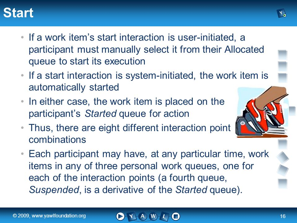 a university for the world real R 16 © 2009, www.yawlfoundation.org Start If a work items start interaction is user-initiated, a participant must manually select it from their Allocated queue to start its execution If a start interaction is system-initiated, the work item is automatically started In either case, the work item is placed on the participants Started queue for action Thus, there are eight different interaction point combinations Each participant may have, at any particular time, work items in any of three personal work queues, one for each of the interaction points (a fourth queue, Suspended, is a derivative of the Started queue).