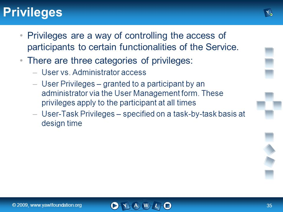 a university for the world real R 35 © 2009, www.yawlfoundation.org Privileges Privileges are a way of controlling the access of participants to certain functionalities of the Service.
