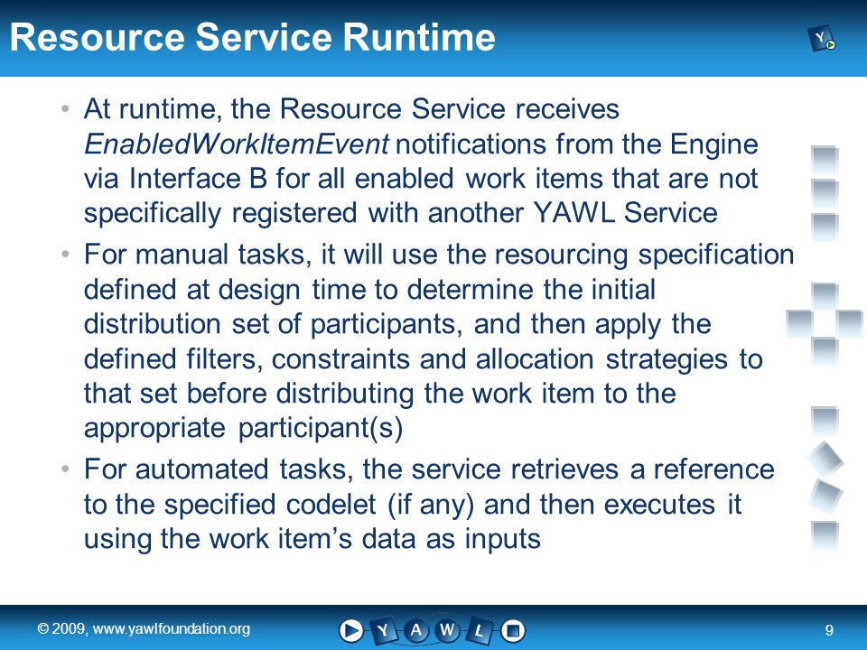a university for the world real R 9 © 2009, www.yawlfoundation.org Resource Service Runtime At runtime, the Resource Service receives EnabledWorkItemEvent notifications from the Engine via Interface B for all enabled work items that are not specifically registered with another YAWL Service For manual tasks, it will use the resourcing specification defined at design time to determine the initial distribution set of participants, and then apply the defined filters, constraints and allocation strategies to that set before distributing the work item to the appropriate participant(s) For automated tasks, the service retrieves a reference to the specified codelet (if any) and then executes it using the work items data as inputs