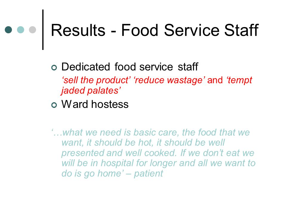 Results - Food Service Staff Dedicated food service staff sell the product reduce wastage and tempt jaded palates Ward hostess …what we need is basic care, the food that we want, it should be hot, it should be well presented and well cooked.