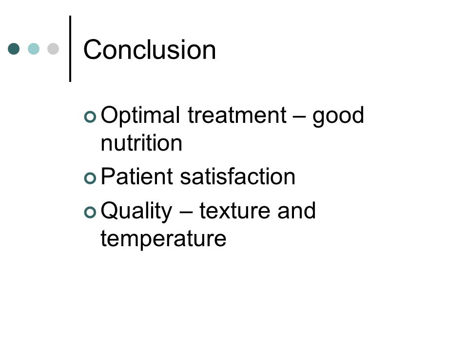 Conclusion Optimal treatment – good nutrition Patient satisfaction Quality – texture and temperature