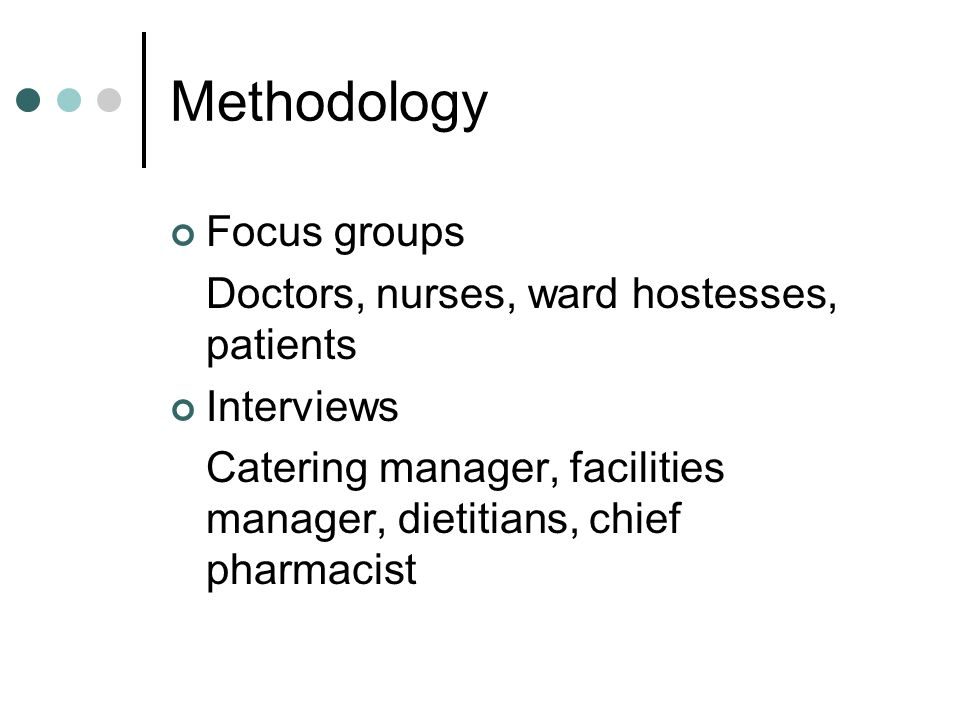 Methodology Focus groups Doctors, nurses, ward hostesses, patients Interviews Catering manager, facilities manager, dietitians, chief pharmacist