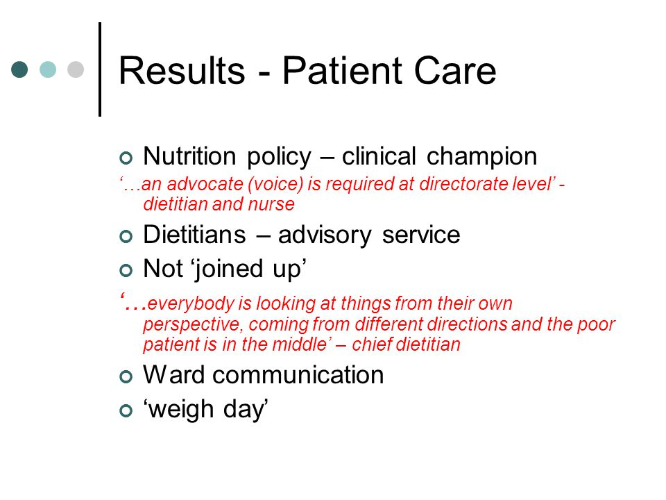 Results - Patient Care Nutrition policy – clinical champion …an advocate (voice) is required at directorate level - dietitian and nurse Dietitians – advisory service Not joined up … everybody is looking at things from their own perspective, coming from different directions and the poor patient is in the middle – chief dietitian Ward communication weigh day