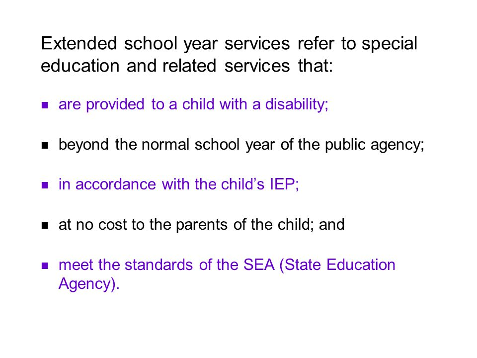 Extended school year services refer to special education and related services that: are provided to a child with a disability; beyond the normal school year of the public agency; in accordance with the childs IEP; at no cost to the parents of the child; and meet the standards of the SEA (State Education Agency).