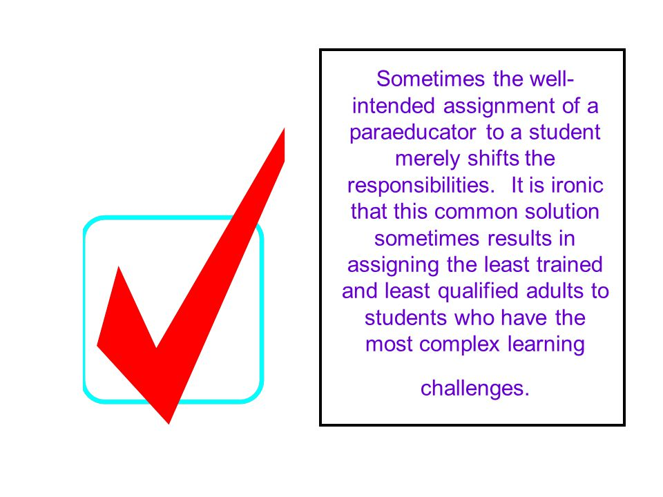 Sometimes the well- intended assignment of a paraeducator to a student merely shifts the responsibilities.