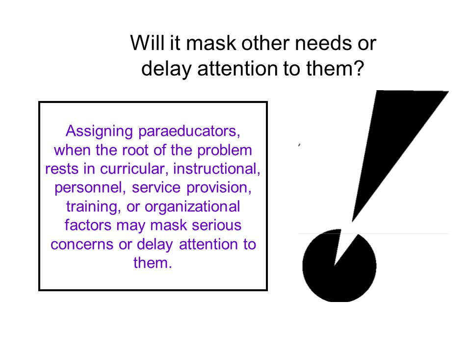 Assigning paraeducators, when the root of the problem rests in curricular, instructional, personnel, service provision, training, or organizational factors may mask serious concerns or delay attention to them.