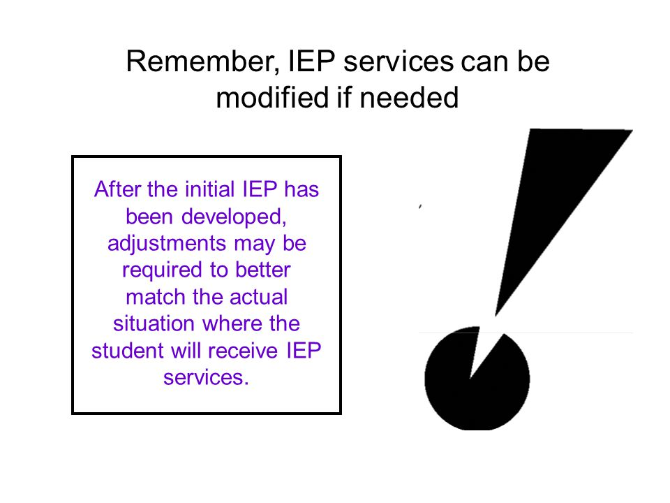 After the initial IEP has been developed, adjustments may be required to better match the actual situation where the student will receive IEP services.