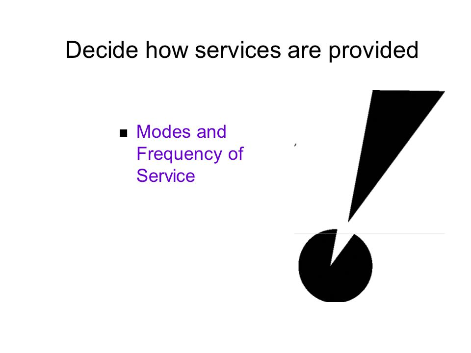 Decide how services are provided Modes and Frequency of Service