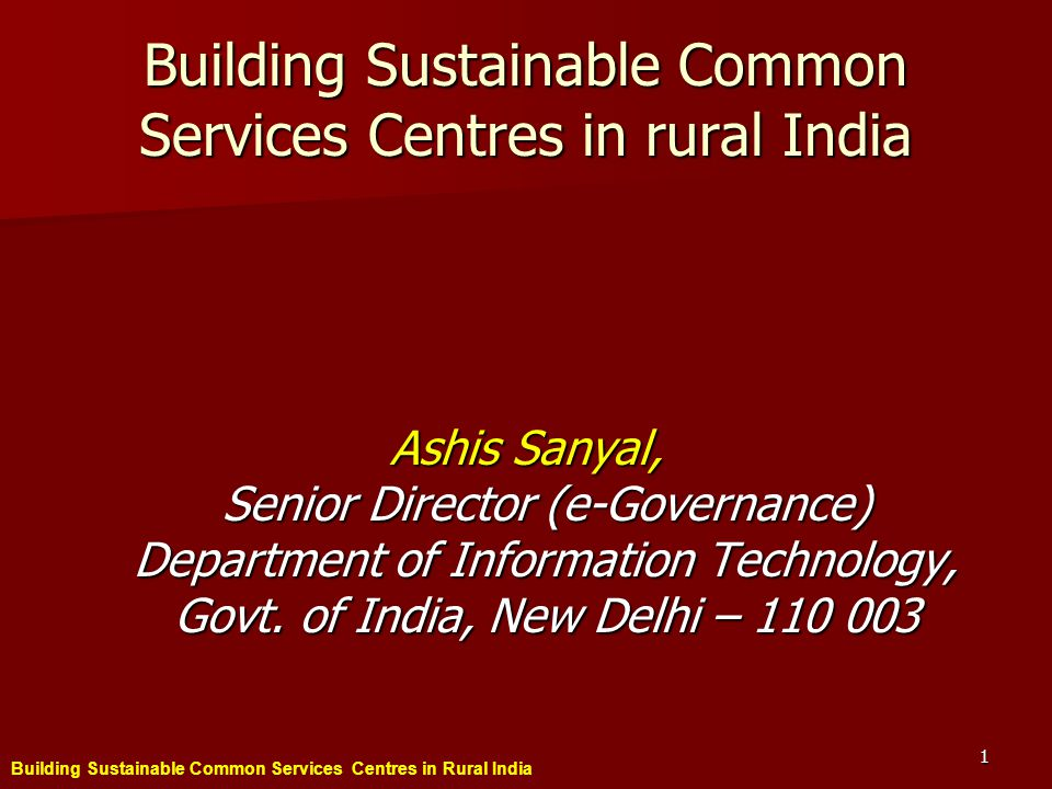 Building Sustainable Common Services Centres in Rural India 1 Building Sustainable Common Services Centres in rural India Ashis Sanyal, Senior Director (e-Governance) Department of Information Technology, Govt.