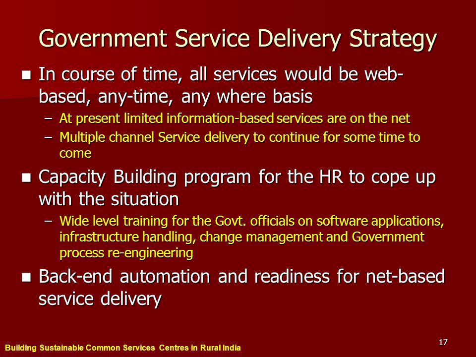 Building Sustainable Common Services Centres in Rural India 17 Government Service Delivery Strategy In course of time, all services would be web- based, any-time, any where basis In course of time, all services would be web- based, any-time, any where basis –At present limited information-based services are on the net –Multiple channel Service delivery to continue for some time to come Capacity Building program for the HR to cope up with the situation Capacity Building program for the HR to cope up with the situation –Wide level training for the Govt.
