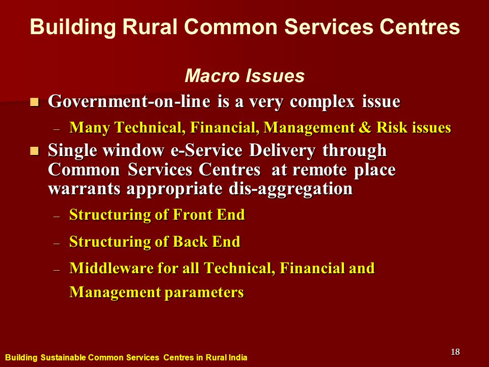 Building Sustainable Common Services Centres in Rural India 18 Government-on-line is a very complex issue Government-on-line is a very complex issue – Many Technical, Financial, Management & Risk issues Single window e-Service Delivery through Common Services Centres at remote place warrants appropriate dis-aggregation Single window e-Service Delivery through Common Services Centres at remote place warrants appropriate dis-aggregation – Structuring of Front End – Structuring of Back End – Middleware for all Technical, Financial and Management parameters Building Rural Common Services Centres Macro Issues