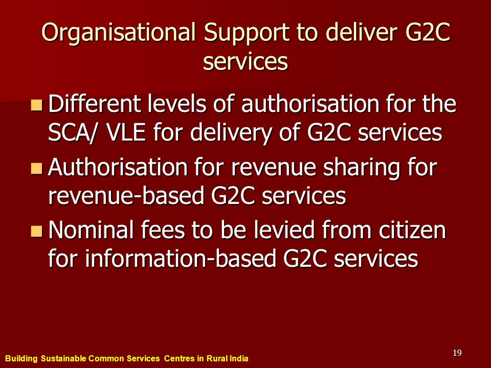 Building Sustainable Common Services Centres in Rural India 19 Organisational Support to deliver G2C services Different levels of authorisation for the SCA/ VLE for delivery of G2C services Different levels of authorisation for the SCA/ VLE for delivery of G2C services Authorisation for revenue sharing for revenue-based G2C services Authorisation for revenue sharing for revenue-based G2C services Nominal fees to be levied from citizen for information-based G2C services Nominal fees to be levied from citizen for information-based G2C services