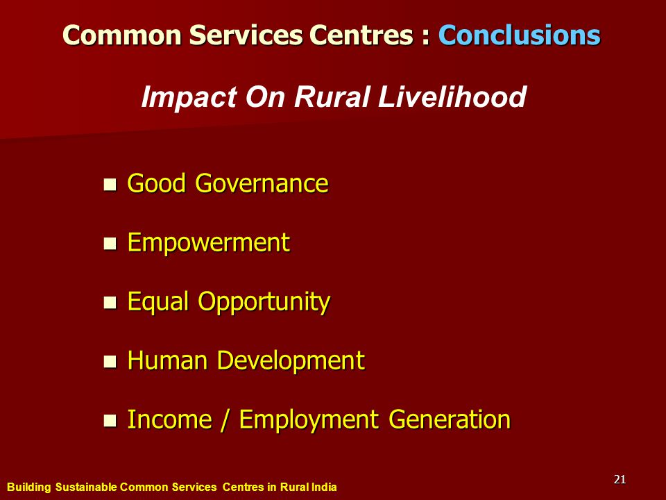 Building Sustainable Common Services Centres in Rural India 21 Good Governance Good Governance Empowerment Empowerment Equal Opportunity Equal Opportunity Human Development Human Development Income / Employment Generation Income / Employment Generation Common Services Centres : Conclusions Impact On Rural Livelihood