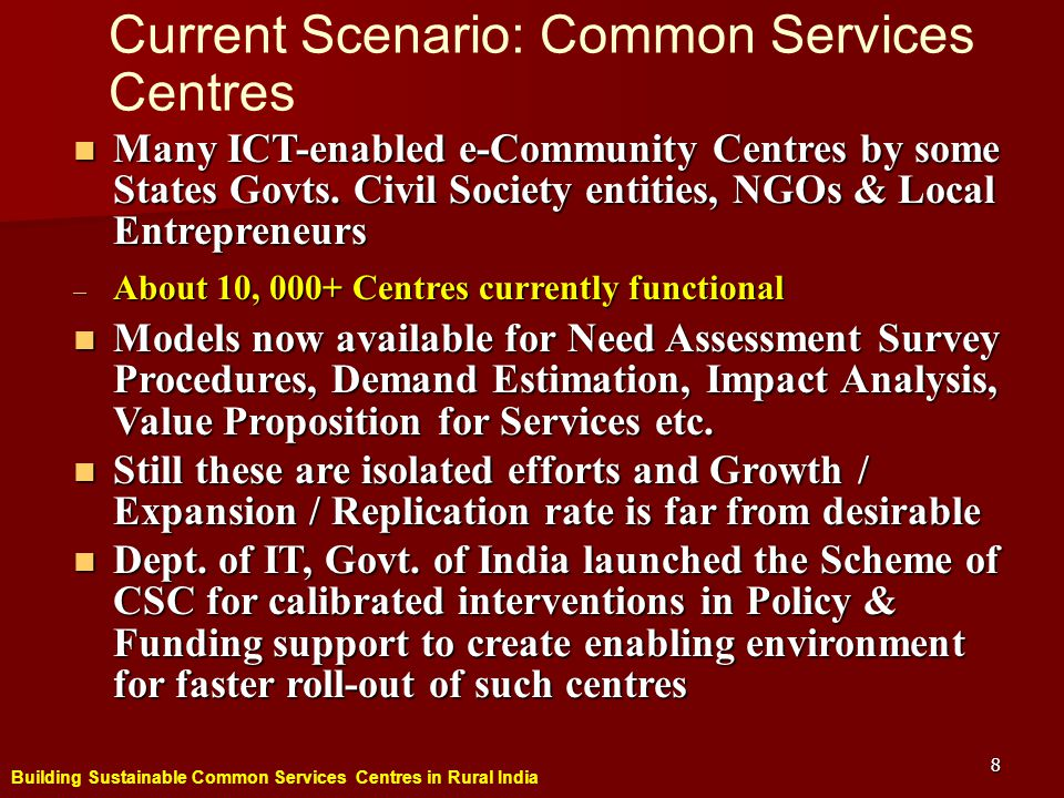 Building Sustainable Common Services Centres in Rural India 8 Current Scenario: Common Services Centres Many ICT-enabled e-Community Centres by some States Govts.