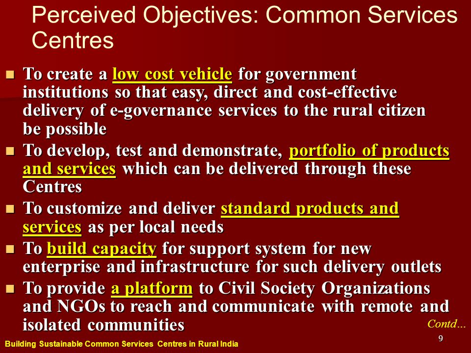 Building Sustainable Common Services Centres in Rural India 9 Perceived Objectives: Common Services Centres To create a low cost vehicle for government institutions so that easy, direct and cost-effective delivery of e-governance services to the rural citizen be possible To create a low cost vehicle for government institutions so that easy, direct and cost-effective delivery of e-governance services to the rural citizen be possible To develop, test and demonstrate, portfolio of products and services which can be delivered through these Centres To develop, test and demonstrate, portfolio of products and services which can be delivered through these Centres To customize and deliver standard products and services as per local needs To customize and deliver standard products and services as per local needs To build capacity for support system for new enterprise and infrastructure for such delivery outlets To build capacity for support system for new enterprise and infrastructure for such delivery outlets To provide a platform to Civil Society Organizations and NGOs to reach and communicate with remote and isolated communities To provide a platform to Civil Society Organizations and NGOs to reach and communicate with remote and isolated communities Contd…