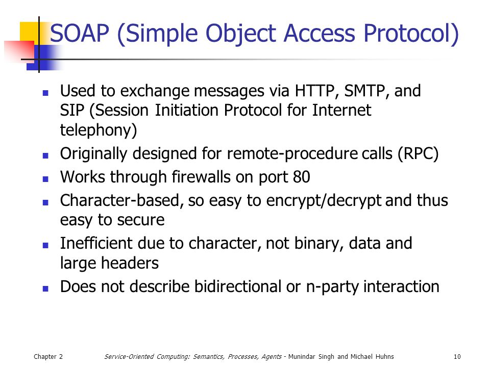 Chapter 210Service-Oriented Computing: Semantics, Processes, Agents - Munindar Singh and Michael Huhns SOAP (Simple Object Access Protocol) Used to exchange messages via HTTP, SMTP, and SIP (Session Initiation Protocol for Internet telephony) Originally designed for remote-procedure calls (RPC) Works through firewalls on port 80 Character-based, so easy to encrypt/decrypt and thus easy to secure Inefficient due to character, not binary, data and large headers Does not describe bidirectional or n-party interaction