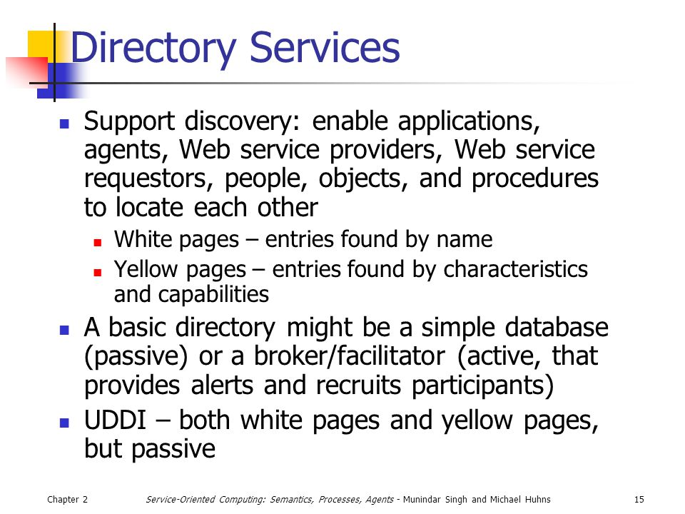 Chapter 215Service-Oriented Computing: Semantics, Processes, Agents - Munindar Singh and Michael Huhns Directory Services Support discovery: enable applications, agents, Web service providers, Web service requestors, people, objects, and procedures to locate each other White pages – entries found by name Yellow pages – entries found by characteristics and capabilities A basic directory might be a simple database (passive) or a broker/facilitator (active, that provides alerts and recruits participants) UDDI – both white pages and yellow pages, but passive