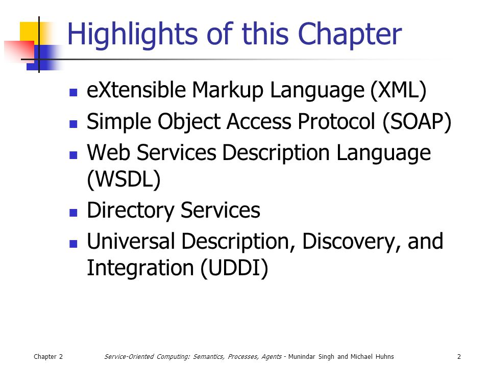 Chapter 22Service-Oriented Computing: Semantics, Processes, Agents - Munindar Singh and Michael Huhns Highlights of this Chapter eXtensible Markup Language (XML) Simple Object Access Protocol (SOAP) Web Services Description Language (WSDL) Directory Services Universal Description, Discovery, and Integration (UDDI)