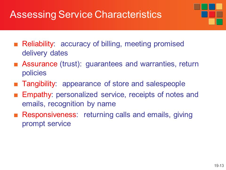 19-13 Assessing Service Characteristics Reliability: accuracy of billing, meeting promised delivery dates Assurance (trust): guarantees and warranties, return policies Tangibility: appearance of store and salespeople Empathy: personalized service, receipts of notes and emails, recognition by name Responsiveness: returning calls and emails, giving prompt service