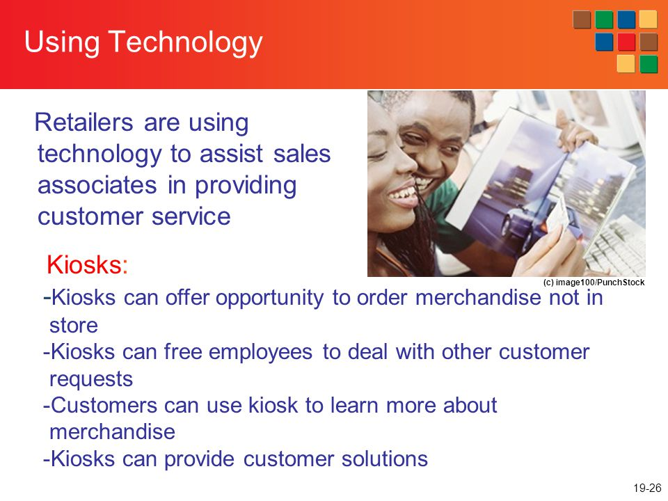 19-26 Using Technology Retailers are using technology to assist sales associates in providing customer service Kiosks: - Kiosks can offer opportunity to order merchandise not in store -Kiosks can free employees to deal with other customer requests -Customers can use kiosk to learn more about merchandise -Kiosks can provide customer solutions (c) image100/PunchStock