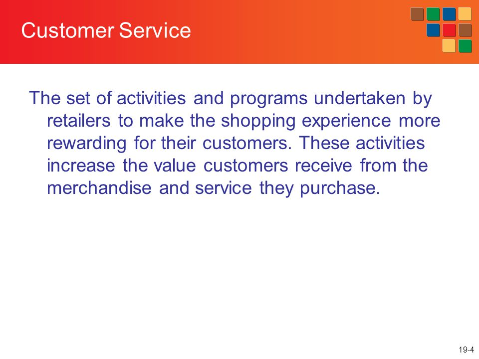 19-4 Customer Service The set of activities and programs undertaken by retailers to make the shopping experience more rewarding for their customers.