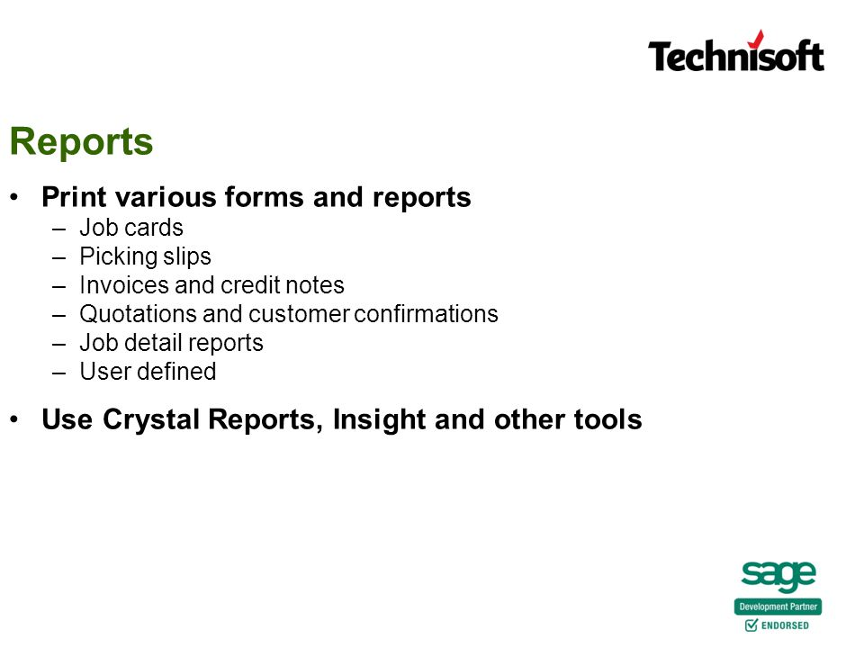 Reports Print various forms and reports –Job cards –Picking slips –Invoices and credit notes –Quotations and customer confirmations –Job detail reports –User defined Use Crystal Reports, Insight and other tools