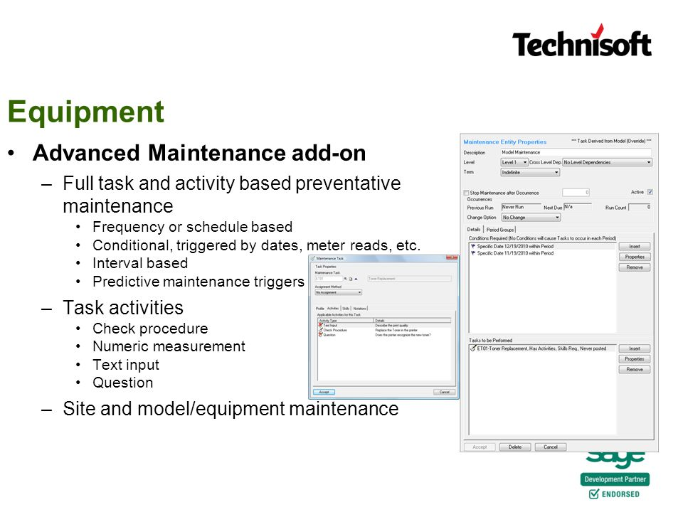 Equipment Advanced Maintenance add-on –Full task and activity based preventative maintenance Frequency or schedule based Conditional, triggered by dates, meter reads, etc.