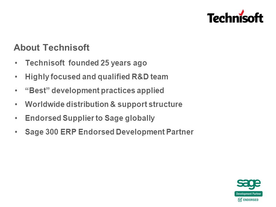 About Technisoft Technisoft founded 25 years ago Highly focused and qualified R&D team Best development practices applied Worldwide distribution & support structure Endorsed Supplier to Sage globally Sage 300 ERP Endorsed Development Partner
