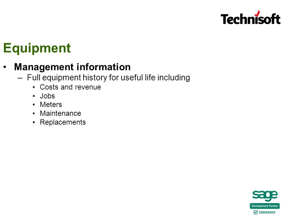 Management information –Full equipment history for useful life including Costs and revenue Jobs Meters Maintenance Replacements Equipment