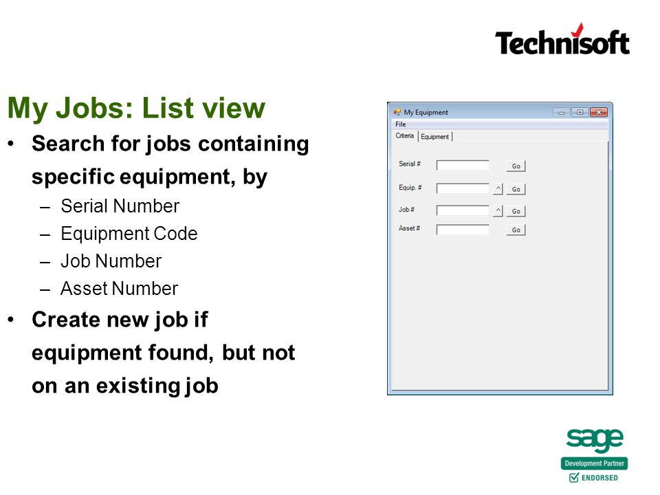 Search for jobs containing specific equipment, by –Serial Number –Equipment Code –Job Number –Asset Number Create new job if equipment found, but not on an existing job My Jobs: List view