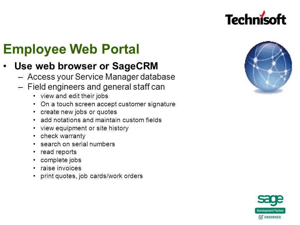 Employee Web Portal Use web browser or SageCRM –Access your Service Manager database –Field engineers and general staff can view and edit their jobs On a touch screen accept customer signature create new jobs or quotes add notations and maintain custom fields view equipment or site history check warranty search on serial numbers read reports complete jobs raise invoices print quotes, job cards/work orders