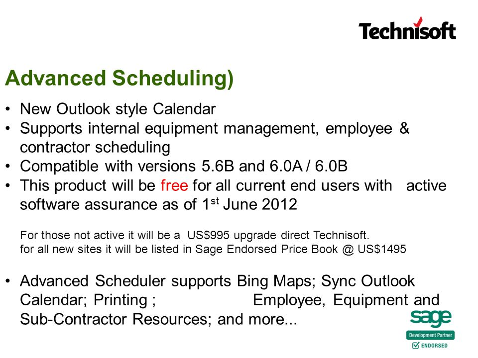 New Outlook style Calendar Supports internal equipment management, employee & contractor scheduling Compatible with versions 5.6B and 6.0A / 6.0B This product will be free for all current end users with active software assurance as of 1 st June 2012 For those not active it will be a US$995 upgrade direct Technisoft.