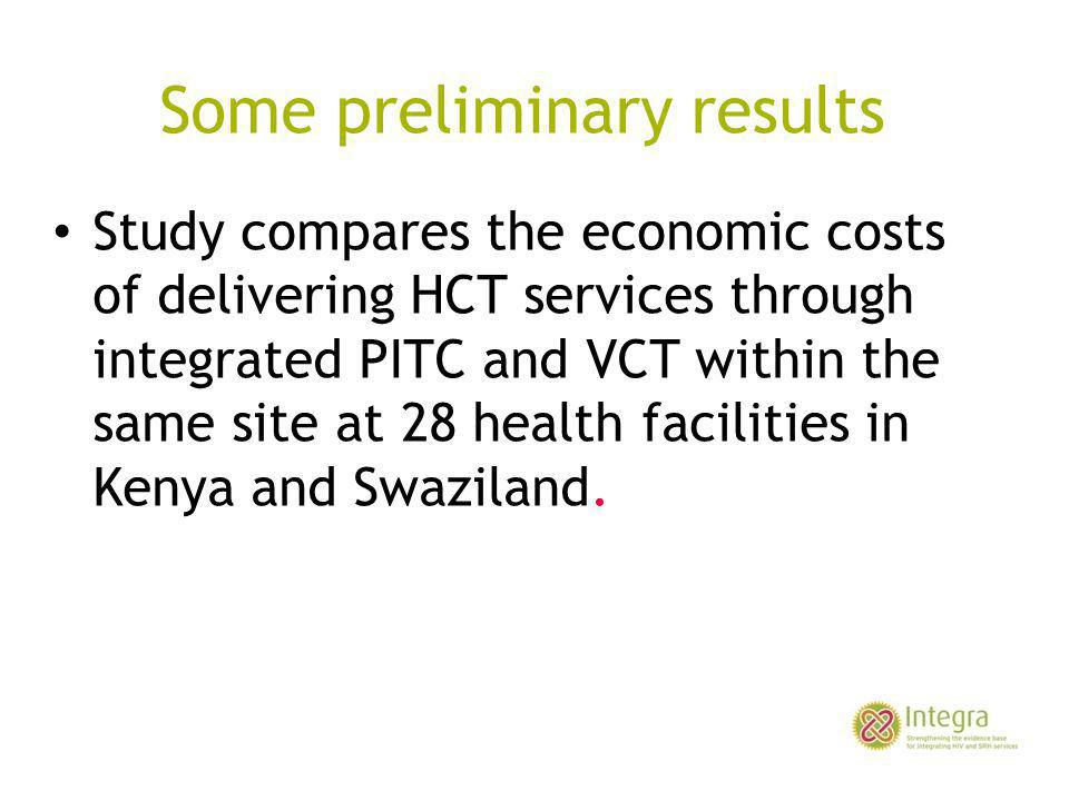 Some preliminary results Study compares the economic costs of delivering HCT services through integrated PITC and VCT within the same site at 28 health facilities in Kenya and Swaziland.