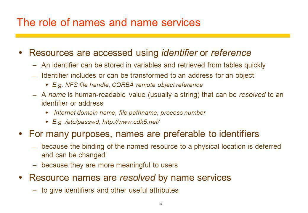 10 The role of names and name services Resources are accessed using identifier or reference –An identifier can be stored in variables and retrieved from tables quickly –Identifier includes or can be transformed to an address for an object E.g.